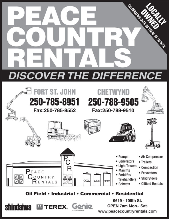 Peace Country Rentals & Sales Inc (250-785-8951) - Display Ad - www.peacecountryrentals.com CELEBRATING OVER 30 YEARS OF SERVICE LOCALLY OWNEDF PEACE COUNTRY RENTALS DISCOVER THE DIFFERENCE FORT ST. JOHNORT ST. JOHN CHETWYNDCHETWYND 250-785-8951 250-788-9505 Fax:250-785-8552 Fax:250-788-9510 Pumps Air Compressor Generators Trailers Light Towers Compaction Manlifts Excavators Forklifts/ Skid Steers Telehandlers Oilfield Rentals Bobcats Oil Field   Industrial   Commercial   Residential 9619 - 108th St. OPEN 7am Mon.- Sat.
