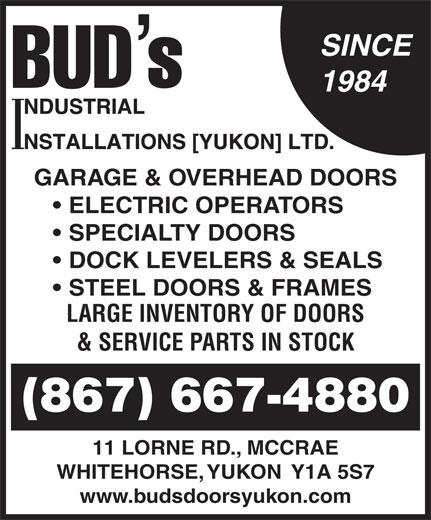 Bud's Industrial Installations Yukon Ltd (867-667-4880) - Display Ad - SINCE 1984 GARAGE & OVERHEAD DOORS ELECTRIC OPERATORS SPECIALTY DOORS DOCK LEVELERS & SEALS STEEL DOORS & FRAMES LARGE INVENTORY OF DOORS & SERVICE PARTS IN STOCK (867) 667-4880 11 LORNE RD., MCCRAE WHITEHORSE, YUKON  Y1A 5S7 www.budsdoorsyukon.com SINCE 1984 GARAGE & OVERHEAD DOORS ELECTRIC OPERATORS SPECIALTY DOORS DOCK LEVELERS & SEALS STEEL DOORS & FRAMES LARGE INVENTORY OF DOORS & SERVICE PARTS IN STOCK (867) 667-4880 11 LORNE RD., MCCRAE WHITEHORSE, YUKON  Y1A 5S7 www.budsdoorsyukon.com