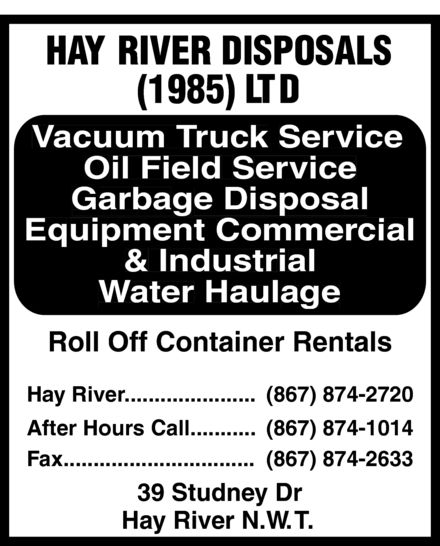 Hay River Disposals (1985) Ltd (867-874-2720) - Display Ad - HAY RIVER DISPOSALS (1985)LTD VVacuum Tacuum Truck Service Oil Field Service Garbage Disposal ci Equipment Commeral & Industrial Water Haulage Roll Off Container Rentals Hay River......................(867) 874-2720 After Hours Call...........(867) 874-1014 Fax................................(867) 874-2633 39 StudneyDr HayRiver N.W.TT. HAY RIVER DISPOSALS (1985)LTD VVacuum Tacuum Truck Service Oil Field Service Garbage Disposal ci Equipment Commeral & Industrial Water Haulage Roll Off Container Rentals Hay River......................(867) 874-2720 After Hours Call...........(867) 874-1014 Fax................................(867) 874-2633 39 StudneyDr HayRiver N.W.TT.