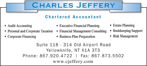 Charles Jeffery-Chartered Accountant (867-920-4722) - Display Ad - Charles Jeffery Chartered Accountan Estate Planning Audit Accounting Executive Financial Planning Bookkeeping Support Personal and Corporate Taxation Financial Management Consulting Risk Management Corporate Financing Business Plan Preparation Suite 118 - 314 Old Ai rport Road Yellowknife , NT X1A 3T Phone: 867.920.4722  l Fax: 867.873.550 www.cjeffery.com