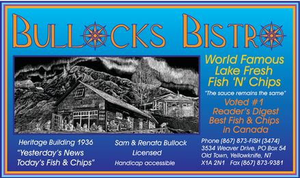 """Bullock's Bistro (867-873-3474) - Annonce illustrée======= - BULLOCKS BISTRO World Famous Lake Fresh Fish 'N' Chips """"The sauce remains the same"""" Voted #1 Reader's Digest Best Fish & Chips in Canada Heritage Building 1936 """"Yesterday's News Today's Fish & Chips"""" Sam & Renata Bullock Licensed Handicap Accessible Phone 867-873-FISH 867-873-3474 3534 Weaver Drive, PO Box 54 Old Town, Yellowknife, NT X1A 2N1 Fax 867-873-9381"""
