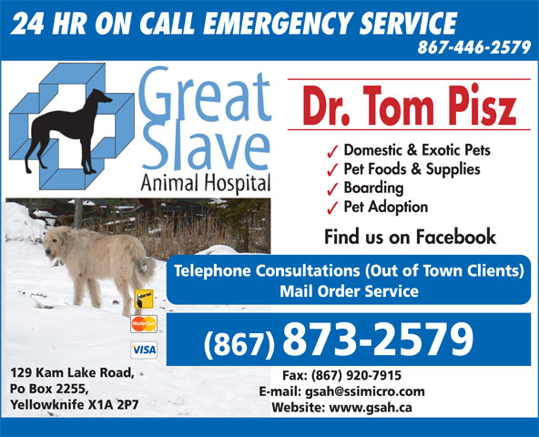 Great Slave Animal Hospital (867-873-2579) - Display Ad - Find us on Facebook Telephone Consultations (Out of Town Clients) Mail Order Service (867) 873-2579 129 Kam Lake Road, Fax: (867) 920-7915 Po Box 2255, Yellowknife X1A 2P7 Website: www.gsah.ca 24 HR ON CALL EMERGENCY SERVICE 867-446-2579 Dr. Tom Pisz Domestic & Exotic Pets Pet Foods & Supplies Boarding Pet Adoption