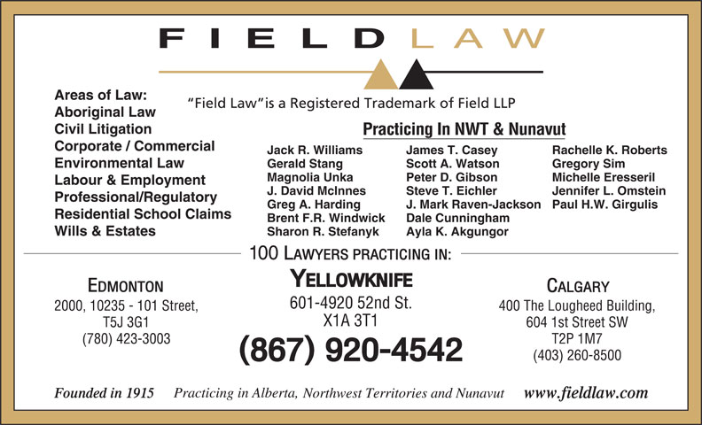Field LLP (867-920-4542) - Annonce illustrée======= - LAW Areas of Law: Field Law is a Registered Trademark of Field LLP Aboriginal Law Civil Litigation Practicing In NWT & Nunavut Corporate / Commercial Jack R. Williams Rachelle K. RobertsJames T. Casey Environmental Law Gerald Stang Gregory SimScott A. Watson FIELD Magnolia Unka Michelle EresserilPeter D. Gibson Labour & Employment J. David McInnes Jennifer L. OmsteinSteve T. Eichler Professional/Regulatory Greg A. Harding Paul H.W. GirgulisJ. Mark Raven-Jackson Residential School Claims Brent F.R. Windwick Dale Cunningham Sharon R. Stefanyk Ayla K. Akgungor Wills & Estates 601-4920 52nd St. 400 The Lougheed Building,2000, 10235 - 101 Street, X1A 3T1 604 1st Street SWT5J 3G1 T2P 1M7(780) 423-3003 (403) 260-8500