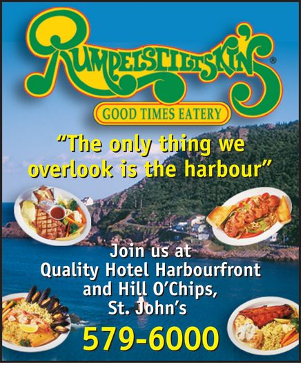 "Rumpelstiltskin's (709-579-6000) - Display Ad - Rumpelstiltskin's GOOD TIMES EATERY ""The only thing we overlook is the harbour"" Join us at Quality Hotel Harbourfront and Hill O'Chips St John's 579-6000"