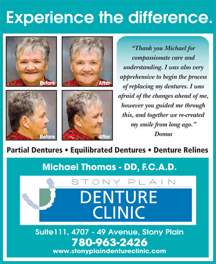 Stony Plain Denture Clinic (780-963-2426) - Display Ad - After Experience the difference. Thank you Michael for compassionate care and understanding. I was also very apprehensive to begin the process Before After of replacing my dentures. I was afraid of the changes ahead of me, however you guided me through this, and together we re-created my smile from long ago. Donna Before Partial Dentures   Equilibrated Dentures   Denture Relines Michael Thomas - DD, F.C.A.D. DENTURE CLINIC Suite111, 4707 - 49 Avenue, Stony Plain 780-963-2426 www.stonyplaindentureclinic.com