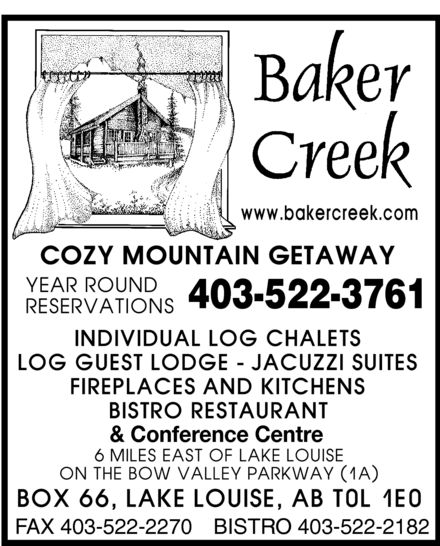 Baker Creek Chalets (403-522-3761) - Annonce illustrée======= - BAKER CREEK WWW.BAKERCREEK.COM COZY MOUNTAIN GETAWAY YEAR ROUND RESERVATIONS 403-522-3761 INDIVIDUAL LOG CHALETS LOG GUEST LODGE JACUZZI SUITES FIREPLACES AND KITCHENS BISTRO RESTAURANT & Conference Centre 6 MILES EAST OF LAKE LOUISE ON THE BOW VALLEY PARKWAY (1A) BOX 66, LAKE LOUISE, AB T0L 1E0 FAX 403-522-2270 BISTRO 403-522-2182