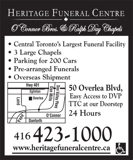 Heritage Funeral Centre (416-423-1000) - Display Ad - OConnor Bros. & Ralph Day Chapels Central Toronto s Largest Funeral Facility 3 Large Chapels Parking for 200 Cars Pre-arranged Funerals Overseas Shipment Don Mills Don Valley Pkwy Pape Hwy 401 50 Overlea Blvd, Eglinton Laird O`Conn Easy Access to DVP Overlea TTC at our Doorstep 24 Hours or Danforth 416 423-1000 www.heritagefuneralcentre.ca OConnor Bros. & Ralph Day Chapels Central Toronto s Largest Funeral Facility 3 Large Chapels Parking for 200 Cars Pre-arranged Funerals Overseas Shipment Don Mills Don Valley Pkwy Pape Hwy 401 50 Overlea Blvd, Eglinton Laird O`Conn Easy Access to DVP Overlea TTC at our Doorstep 24 Hours or Danforth 416 423-1000 www.heritagefuneralcentre.ca
