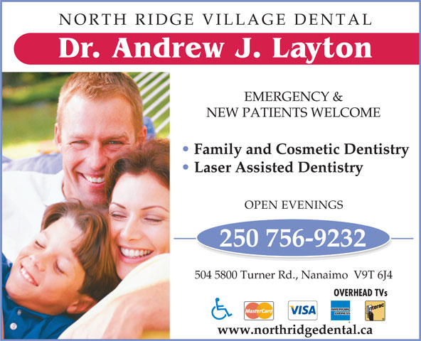 North Ridge Village Dental (250-756-9232) - Display Ad - NORTH RIDGE VILLAGE DENTAL Dr . Andrew J. La y ton EMERGENCY & NEW PATIENTS WELCOME Family and Cosmetic Dentistry Laser Assisted Dentistry OPEN EVENINGS 250 756-9232 504 5800 Turner Rd., Nanaimo  V9T 6J4 OVERHEAD TVs www.northridgedental.ca