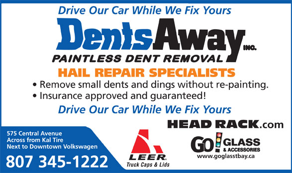 Dents Away Inc (807-345-1222) - Annonce illustrée======= - Remove small dents and dings without re-painting. HAIL REPAIR SPECIALISTS Insurance approved and guaranteed! Drive Our Car While We Fix Yours HEAD RACK .com 575 Central Avenue Across from Kal Tire Next to Downtown Volkswagen www.goglasstbay.ca 807 345-1222 Drive Our Car While We Fix Yours