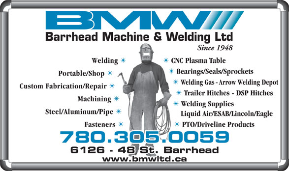 Barrhead Machine & Welding Ltd (780-674-2924) - Annonce illustrée======= - Trailer Hitches - DSP Hitches Machining Welding Supplies Steel/Aluminum/Pipe Liquid Air/ESAB/Lincoln/Eagle Fasteners PTO/Driveline Products 780.305.0059 6128 - 48 St. Barrhead6126 - 48 St. Barrhead www.bmwltd.ca Since 1948 Welding TT CNC Plasma Table Bearings/Seals/Sprockets Portable/Shop Welding Gas - Arrow Welding Depot Barrhead Machine & Welding Ltd Custom Fabrication/Repair