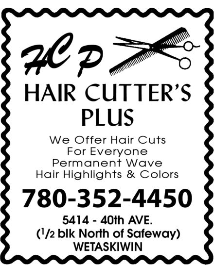 H C P Hair Cutter's Plus (780-352-4450) - Annonce illustrée======= - HCP HAIR CUTTER'S PLUS WE OFFER HAIR CUTS FOR EVERYONE PERMANENT WAVE HAIR HIGHLIGHTS & COLORS 780-352-4450 5414 40th AVE. (1/2 blk North of Safeway) WETASKIWIN HCP HAIR CUTTER'S PLUS WE OFFER HAIR CUTS FOR EVERYONE PERMANENT WAVE HAIR HIGHLIGHTS & COLORS 780-352-4450 5414 40th AVE. (1/2 blk North of Safeway) WETASKIWIN HCP HAIR CUTTER'S PLUS WE OFFER HAIR CUTS FOR EVERYONE PERMANENT WAVE HAIR HIGHLIGHTS & COLORS 780-352-4450 5414 40th AVE. (1/2 blk North of Safeway) WETASKIWIN HCP HAIR CUTTER'S PLUS WE OFFER HAIR CUTS FOR EVERYONE PERMANENT WAVE HAIR HIGHLIGHTS & COLORS 780-352-4450 5414 40th AVE. (1/2 blk North of Safeway) WETASKIWIN