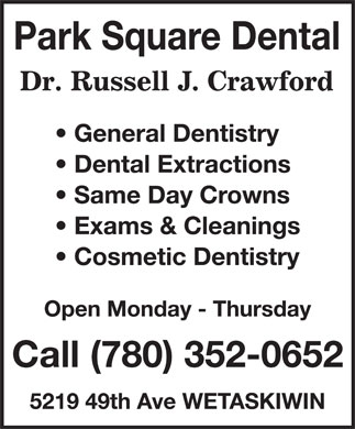 Dr Russell J Crawford (780-352-0652) - Annonce illustrée======= - Park Square Dental Dr. Rusell J. Crawford General Dentistry Dental Extractions Same Day Crowns Exams & Cleanings Cosmetic Dentistry Open Monday - Thursday Call (780) 352-0652 5219 49th Ave WETASKIWIN Park Square Dental Dr. Rusell J. Crawford General Dentistry Dental Extractions Same Day Crowns Exams & Cleanings Cosmetic Dentistry Open Monday - Thursday Call (780) 352-0652 5219 49th Ave WETASKIWIN