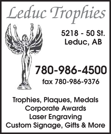 Leduc Trophies Ltd (780-986-4500) - Display Ad - Leduc Trophies 5218 - 50 St. Leduc, AB 780-986-4500 fax 780-986-9376 Trophies, Plaques, Medals Corporate Awards Laser Engraving Custom Signage, Gifts & More Leduc Trophies 5218 - 50 St. Leduc, AB 780-986-4500 fax 780-986-9376 Trophies, Plaques, Medals Corporate Awards Laser Engraving Custom Signage, Gifts & More