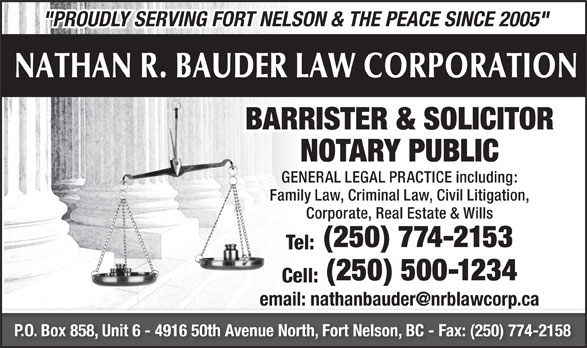 "Nathan R Bauder Law Corporation (250-774-2153) - Annonce illustrée======= - NATHAN R. BAUDER LAW CORPORATION BARRISTER & SOLICITOR NOTARY PUBLIC GENERAL LEGAL PRACTICE including: Family Law, Criminal Law, Civil Litigation, Corporate, Real Estate & Wills (250) 774-2153 Tel: (250) 500-1234 Cell: P.O. Box 858, Unit 6 - 4916 50th Avenue North, Fort Nelson, BC - Fax: (250) 774-2158 ""PROUDLY SERVING FORT NELSON & THE PEACE SINCE 2005"""