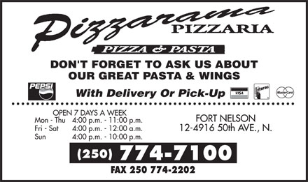 Pizzarama Pizzaria (250-774-7100) - Annonce illustrée======= - PIZZARAMA PIZZARIA PIZZA & PASTA DON'T FORGET TO ASK US ABOUT OUR GREAT PASTA & WINGS PEPSI WITH DELIVERY OR PICK-UP VISA INTERAC MASTERCARD OPEN 7 DAYS A WEEK MON - THU  4:00 P.M. - 11:00 P.M. FRI - SAT 4:00 P.M. - 12:00 A.M. SUN 4:00 P.M. - 10:00 P.M. FORT NELSON 12-4916 50TH AVE., N. (250) 774-7100 FAX 250 774-2202
