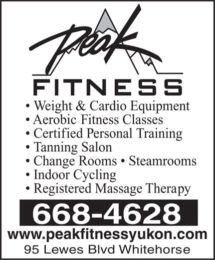 Peak Fitness Yukon (867-668-4628) - Display Ad - Weight & Cardio Equipment Aerobic Fitness Classes Certified Personal Training Tanning Salon Change Rooms   Steamrooms Indoor Cycling Registered Massage Therapy 668-4628 www.peakfitnessyukon.com 95 Lewes Blvd Whitehorse Weight & Cardio Equipment Aerobic Fitness Classes Certified Personal Training Tanning Salon Change Rooms   Steamrooms Indoor Cycling Registered Massage Therapy 668-4628 www.peakfitnessyukon.com 95 Lewes Blvd Whitehorse