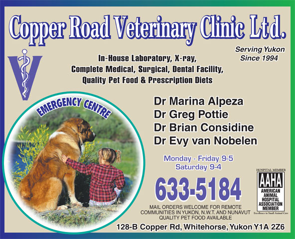Copper Road Veterinary Clinic Ltd (867-633-5184) - Display Ad - In-House Laboratory, X-ray, Complete Medical, Surgical, Dental Facility, Serving Yukon Since 1994 Quality Pet Food & Prescription Diets Dr Marina Alpeza Dr Greg Pottie Dr Brian Considine Dr Evy van Nobelen Monday - Friday 9-5 Saturday 9-4 MAIL ORDERS WELCOME FOR REMOTE COMMUNITIES IN YUKON, N.W.T. AND NUNAVUT QUALITY PET FOOD AVAILABLE 128-B Copper Rd, Whitehorse, Yukon Y1A 2Z6