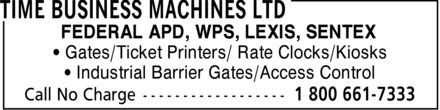 Time Business Machines Ltd (1-800-661-7333) - Annonce illustrée======= - * Industrial Barrier Gates/Access Control * Gates/Ticket Printers/ Rate Clocks/Kiosks FEDERAL APD, WPS, LEXIS, SENTEX * Industrial Barrier Gates/Access Control * Gates/Ticket Printers/ Rate Clocks/Kiosks FEDERAL APD, WPS, LEXIS, SENTEX
