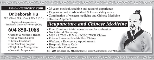 Acupuncture & Chinese Medicine Center (604-850-1088) - Display Ad - www.acmcare.com 25 years medical, teaching and research experience 15 years served in Abbotsford & Fraser Valley areas Dr.Deborah Hu Combination of western medicine and Chinese Medicine M.D. (China); M.Sc. (Ont); R.TCM.P. (B.C.) Holistic Approach Registered Acupuncturist Traditional Chinese Medicine (TCM) Acupuncture and Chinese Medicine Free 15 minute initial consultation for evaluation 604 850-1088 No Referral Necessary Fertility & Women s Health MSP / RCMP / D.V.A. / ICBC/ WCB Claims Pain & Stress Control Private Extended Health Plan Claims Chronic Conditions Weekend / Emergency Appointments Quit Smoking program Hospital / House Calls Weight Loss Management Disposable Equipment Cosmetic Acupuncture #11 - 2168 McCallum Rd., Abbotsford (across from MSA Hospital & Tower Medical)