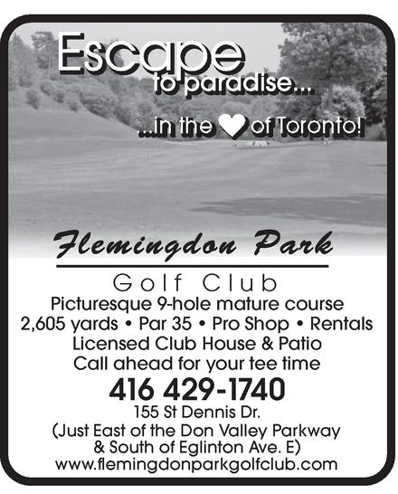 Flemingdon Park Golf Club (416-429-1740) - Display Ad - Escape EscaEscaEscaEscaEscaEscaEscaEscaEscaEscaEscaEscaEscaEscaEscaEscaEscaEscaEscaEscaEscaEscaEscaEscaEscaEscaEscaEscaEscaEscaEscaEscaEscaEscaEscapepepepepepepepepepepepepepepepepepepepepepepepepepepepepepepepepepepe to to to to to to parparparparparparadiadiadiadiadiadise.se.se.se.se.se............. to to parparadiadise.se..... Flemingdon Park Golf Club Picturesque 9-hole mature course 2,605 yards   Par 35   Pro Shop   Rentals Licensed Club House & Patio Call ahead for your tee time 416 429-17740 155 St Dennis Dr. ( Just EasJust East of t of the the DonDon Va Valllley ey ParParkwakwayy ) & South of Eglinton Ave. E www.flemingdonparkgolfclub.com Escape EscaEscaEscaEscaEscaEscaEscaEscaEscaEscaEscaEscaEscaEscaEscaEscaEscaEscaEscaEscaEscaEscaEscaEscaEscaEscaEscaEscaEscaEscaEscaEscaEscaEscaEscapepepepepepepepepepepepepepepepepepepepepepepepepepepepepepepepepepepe to to to to to to parparparparparparadiadiadiadiadiadise.se.se.se.se.se............. to to parparadiadise.se..... Flemingdon Park Golf Club Picturesque 9-hole mature course 2,605 yards   Par 35   Pro Shop   Rentals Licensed Club House & Patio Call ahead for your tee time 416 429-17740 155 St Dennis Dr. ( Just EasJust East of t of the the DonDon Va Valllley ey ParParkwakwayy ) & South of Eglinton Ave. E www.flemingdonparkgolfclub.com