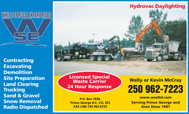 White Spruce Enterprises (1981) Ltd (250-962-7223) - Annonce illustrée======= - Hydrovac Daylighting WHITE SPRUCE ENTERPRISES Contracting Excavating Demolition Licensed Special Site Preparation Wally or Kevin McCray Waste Carrier Land Clearing 24 Hour Response Trucking 250 962-7223 Sand & Gravel www.wseltd.com P.O. Box 1930, Snow Removal Serving Prince George and Prince George B.C. V2L 5E3 FAX LINE 250 962-6723 Area Since 1981 Radio Dispatched  Hydrovac Daylighting WHITE SPRUCE ENTERPRISES Contracting Excavating Demolition Licensed Special Site Preparation Wally or Kevin McCray Waste Carrier Land Clearing 24 Hour Response Trucking 250 962-7223 Sand & Gravel www.wseltd.com P.O. Box 1930, Snow Removal Serving Prince George and Prince George B.C. V2L 5E3 FAX LINE 250 962-6723 Area Since 1981 Radio Dispatched