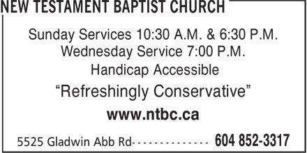 "New Testament Baptist Church (604-852-3317) - Display Ad - Sunday Services 10:30 A.M. & 6:30 P.M. Wednesday Service 7:00 P.M. Handicap Accessible ""Refreshingly Conservative"" www.ntbc.ca"