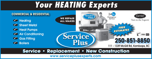 Service Plus (250-851-8850) - Display Ad - Your HEATING Experts 24 hr COMMERCIAL & RESIDENTIAL COMMERCIAL & RESIDENTIAL Servicevice Emergency Plus WE REPAIR Service Heating FREE Heat Pumps ESTIMATES Air Conditioning Serrvicevice Gas Fitting 250-851-8850 Boilers Plus 111 - 1339 McGill Rd, Kamloops, BC  - 1339 McGill Rd, Kamloops, BC Service   Replacement   New Constructionl Service   Replacement   New Constructioneplacement   New C www.serviceplusexperts.com ALL MAKES Sheet Metal