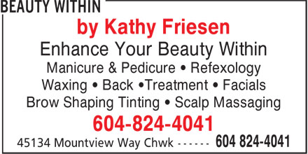 Beauty Within (604-824-4041) - Annonce illustrée======= - by Kathy Friesen Enhance Your Beauty Within Manicure & Pedicure ¿ Refexology Waxing ¿ Back ¿Treatment ¿ Facials Brow Shaping Tinting ¿ Scalp Massaging 604-824-4041