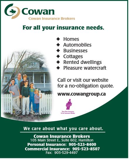 Cowan Insurance Group (905-523-8400) - Annonce illustrée======= - COWAN COWAN INSURANCE BROKERS FOR ALL YOUR INSURANCE NEEDS. HOMES AUTOMOBILES BUSINESSES COTTAGES RENTED DWELLINGS PLEASURE WATERCRAFT CALL OR VISIT OUR WEBSITE FOR A NO-OBLIGATION QUOTE. www.cowangroup.ca YOUR BEST INSURANCE IS AN INSURANCE BROKER WE CARE ABOUT WHAT YOU CARE ABOUT. COWAN INSURANCE BROKERS 105 MAIN STREET E. SUITE 602 HAMILTON PERSONAL INSURANCE: 905-523-8400 COMMERCIAL INSURANCE: 905-523-8507 FAX: 905-529-4497