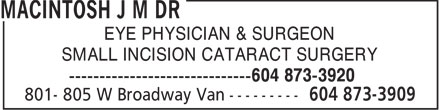 MacIntosh J M Dr (604-873-3909) - Annonce illustrée======= - EYE PHYSICIAN & SURGEON SMALL INCISION CATARACT SURGERY 604 873-3920  EYE PHYSICIAN & SURGEON SMALL INCISION CATARACT SURGERY 604 873-3920  EYE PHYSICIAN & SURGEON SMALL INCISION CATARACT SURGERY 604 873-3920