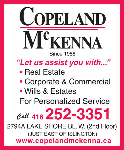 Copeland McKenna (416-252-3351) - Annonce illustrée======= - Since 1958 Let us assist you with... Real Estate Corporate & Commercial Wills & Estates For Personalized Service Call 416 252-3351 2794A LAKE SHORE BL. W. (2nd Floor) (JUST EAST OF ISLINGTON) www.copelandmckenna.ca