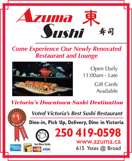 Azuma Sushi (250-382-8768) - Display Ad - Come Experience Our Newly Renovated Restaurant and Lounge Open Daily 11:00am - Late Gift Cards Available Victoria s Downtown Sushi Destination Voted Victoria s Best Sushi Restaurant Dine-in, Pick Up, Delivery, Dine in Victoria 113th Y3th Y AAR 250 419-0598 www.azuma.ca See Menu Guide Restaurant and Lounge Open Daily 11:00am - Late Gift Cards Come Experience Our Newly Renovated Available Victoria s Downtown Sushi Destination Voted Victoria s Best Sushi Restaurant Dine-in, Pick Up, Delivery, Dine in Victoria 113th Y3th Y AAR www.azuma.ca See Menu Guide 250 419-0598