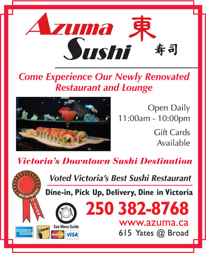 Azuma Sushi (250-382-8768) - Display Ad - Restaurant and Lounge Open Daily 11:00am - 10:00pm Gift Cards Available Victoria s Downtown Sushi Destination Voted Victoria s Best Sushi Restaurant Dine-in, Pick Up, Delivery, Dine in Victoria 113th Y3th Y AAR 250 382-8768 www.azuma.ca See Menu Guide Come Experience Our Newly Renovated