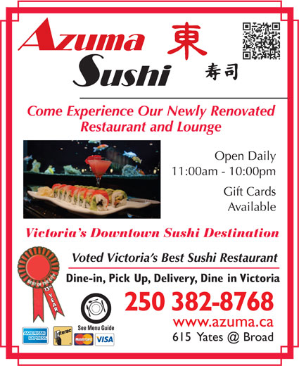 Azuma Sushi (250-382-8768) - Display Ad - Restaurant and Lounge Open Daily 11:00am - 10:00pm Gift Cards Available Victoria s Downtown Sushi Destination Voted Victoria s Best Sushi Restaurant Dine-in, Pick Up, Delivery, Dine in Victoria 113th Y3th Y Come Experience Our Newly Renovated AAR 250 382-8768 www.azuma.ca See Menu Guide