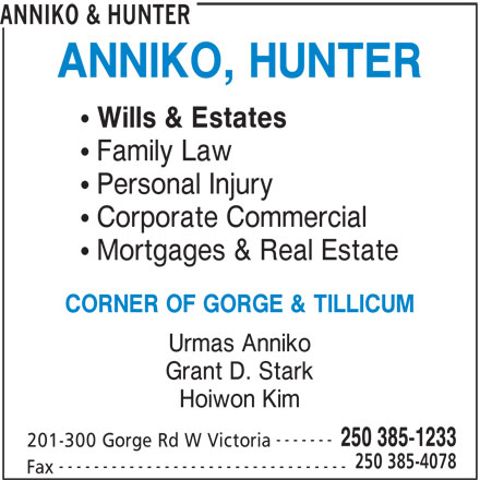 Anniko & Hunter (250-385-1233) - Display Ad - ANNIKO & HUNTER ANNIKO, HUNTER Wills & Estates Family Law Personal Injury Corporate Commercial Mortgages & Real Estate CORNER OF GORGE & TILLICUM Urmas Anniko Grant D. Stark Hoiwon Kim ------- 250 385-1233 201-300 Gorge Rd W Victoria 250 385-4078 --------------------------------- Fax
