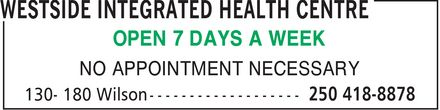 Westside Integrated Health Centre (250-418-8878) - Annonce illustrée======= - OPEN 7 DAYS A WEEK NO APPOINTMENT NECESSARY  OPEN 7 DAYS A WEEK NO APPOINTMENT NECESSARY  OPEN 7 DAYS A WEEK NO APPOINTMENT NECESSARY  OPEN 7 DAYS A WEEK NO APPOINTMENT NECESSARY