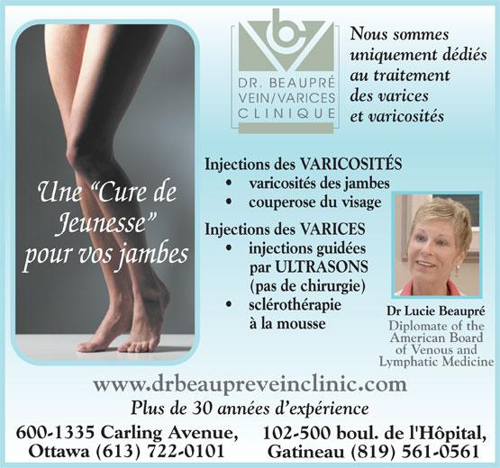 Dr Beaupré Clinique De Varices (819-561-0561) - Annonce illustrée======= - Nous sommes uniquement dédiés au traitement des varices et varicosités Injections des VARICOSITÉS varicosités des jambes Une  Cure de couperose du visage Jeunesse Injections des VARICES injections guidées pour vos jambes par ULTRASONS (pas de chirurgie) sclérothérapie Dr Lucie Beaupré à la mousse Diplomate of the American Board of Venous and Lymphatic Medicine www.drbeaupreveinclinic.com Plus de 30 années d expérience 600-1335 Carling Avenue, 102-500 boul. de l'Hôpital, Ottawa (613) 722-0101 Gatineau (819) 561-0561 Nous sommes uniquement dédiés au traitement des varices et varicosités Injections des VARICOSITÉS varicosités des jambes Une  Cure de couperose du visage Jeunesse Injections des VARICES injections guidées pour vos jambes par ULTRASONS (pas de chirurgie) sclérothérapie Dr Lucie Beaupré à la mousse Diplomate of the American Board of Venous and Lymphatic Medicine www.drbeaupreveinclinic.com Plus de 30 années d expérience 600-1335 Carling Avenue, 102-500 boul. de l'Hôpital, Ottawa (613) 722-0101 Gatineau (819) 561-0561