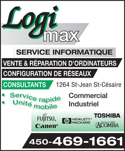 Logimax Service Informatique Inc (450-469-1661) - Annonce illustrée======= - max SERVICE INFORMATIQUE VENTE & RÉPARATION D ORDINATEURS CONFIGURATION DE RÉSEAUX 1264 St-Jean St-Césaire CONSULTANTS Service rapide Unité mobile Service rapide Unité mobile Commercial Industriel 450- 469-1661 Log