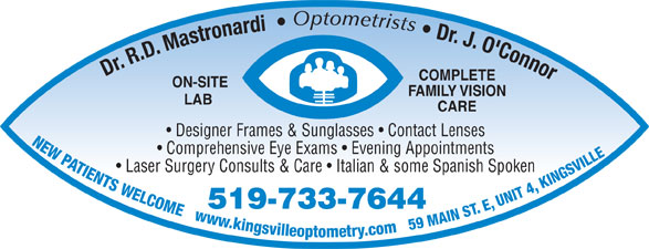 Mastronardi Richard Dr (519-733-7644) - Display Ad - 519-733-7644 Laser Surgery Consults & Care   Italian & some Spanish Spoken Dr. J. O'Connor Dr. R.D. Mastronardi COMPLETE ON-SITE FAMILY VISION LAB CARE Designer Frames & Sunglasses   Contact Lenses NEW PATIENTS WELCOME   www.kingsvilleoptometry.com   59 MAIN ST. E, UNIT 4, KINGSVILL Comprehensive Eye Exams   Evening Appointments Optometrists
