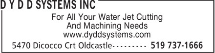 D Y D D Systems Inc (519-737-1666) - Display Ad - For All Your Water Jet Cutting And Machining Needs www.dyddsystems.com  For All Your Water Jet Cutting And Machining Needs www.dyddsystems.com