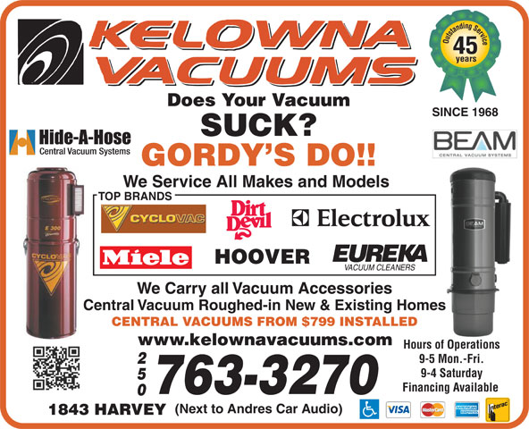 Kelowna Vacuums (250-763-3270) - Display Ad - 45 Outstanding Service years Does Your Vacuum SINCE 1968 SUCK? GORDY S DO!! We Service All Makes and Models TOP BRANDS HOOVER We Carry all Vacuum Accessories Central Vacuum Roughed-in New & Existing Homes CENTRAL VACUUMS FROM $799 INSTALLED www.kelownavacuums.com Hours of Operations 9-5 Mon.-Fri. 9-4 Saturday Financing Available 763-3270 (Next to Andres Car Audio) 1843 HARVEY