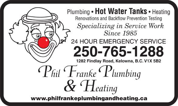Franke Philip Plumbing (250-765-1288) - Annonce illustrée======= - Plumbing Hot Water Tanks Heating Renovations and Backflow Prevention Testing 24 HOUR EMERGENCY SERVICE 250-765-1288 1282 Findlay Road, Kelowna, B.C. V1X 5B2 www.philfrankeplumbingandheating.ca