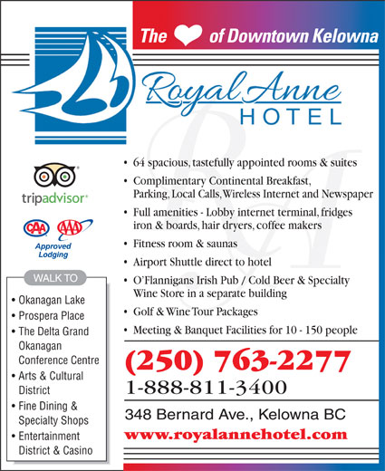 The Royal Anne Hotel (250-763-2277) - Display Ad - The           of Downtown KelownaThe           of Downtown Kelow 64 spacious, tastefully appointed rooms & suites Complimentary Continental Breakfast, Parking, Local Calls, Wireless Internet and Newspaper Full amenities - Lobby internet terminal, fridges iron & boards, hair dryers, coffee makers Fitness room & saunas Airport Shuttle direct to hotel WALK TO O Flannigans Irish Pub / Cold Beer & Specialty Wine Store in a separate building Okanagan Lake Golf & Wine Tour Packages Prospera Place Meeting & Banquet Facilities for 10 - 150 people The Delta Grand Okanagan Conference Centre (250) 763-2277 Arts & Cultural 1-888-811-3400 District Fine Dining & 348 Bernard Ave., Kelowna BC Specialty Shops www.royalannehotel.com Entertainment District & Casino