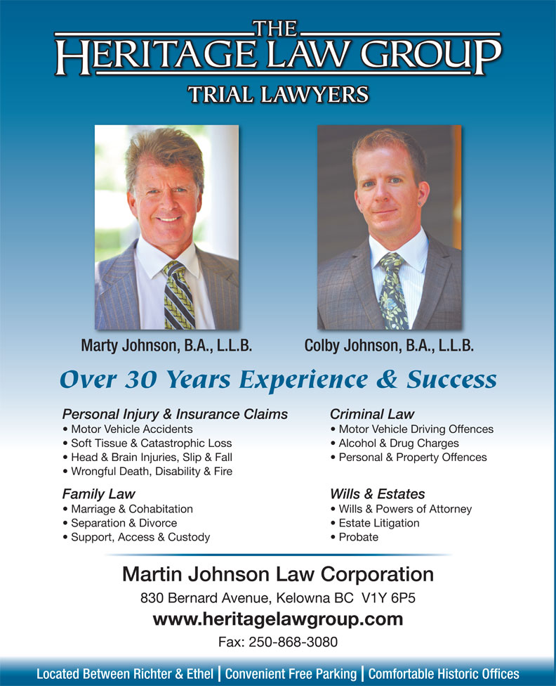 Heritage Law Group (250-868-2848) - Annonce illustrée======= - TRIAL LAWYERS Marty Johnson, B.A., L.L.B. Colby Johnson, B.A., L.L.B. Over 30 Years Experience & Success Personal Injury & Insurance Claims Criminal Law Motor Vehicle Accidents Motor Vehicle Driving Offences Soft Tissue & Catastrophic Loss Alcohol & Drug Charges Head & Brain Injuries, Slip & Fall Personal & Property Offences Wrongful Death, Disability & Fire Family Law Wills & Estates Support, Access & Custody Probate Martin Johnson Law Corporation 830 Bernard Avenue, Kelowna BC  V1Y 6P5 www.heritagelawgroup.com Fax: 250-868-3080 Located Between Richter & Ethel  Convenient Free Parking  Comfortable Historic Offices Marriage & Cohabitation Wills & Powers of Attorney Separation & Divorce Estate Litigation
