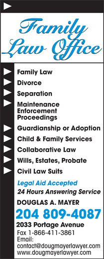Douglas A Mayer (204-889-1336) - Display Ad - Family Law Office Family Law Divorce Separation Maintenance Enforcement Proceedings Guardianship or Adoption Collaborative Law Wills, Estates, Probate Civil Law Suits Legal Aid Accepted 24 Hours Answering Service DOUGLAS A. MAYER 204 809-4087 2033 Portage Avenue Fax 1-866-411-3861 Email: Child & Family Services www.dougmayerlawyer.com