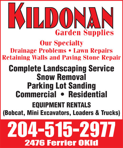 Kildonan Garden Supplies (204-334-7900) - Annonce illustrée======= - Garden Supplies Our Specialty Drainage Problems   Lawn Repairs Retaining Walls and Paving Stone Repair Complete Landscaping Service Snow Removal Parking Lot Sanding Commercial     Residential EQUIPMENT RENTALS (Bobcat, Mini Excavators, Loaders & Trucks)