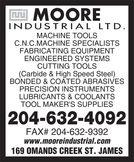 Moore Industrial Ltd (204-632-4092) - Display Ad - MACHINE TOOLS C.N.C.MACHINE SPECIALISTS FABRICATING EQUIPMENT ENGINEERED SYSTEMS CUTTING TOOLS (Carbide & High Speed Steel) BONDED & COATED ABRASIVES PRECISION INSTRUMENTS LUBRICANTS & COOLANTS TOOL MAKER'S SUPPLIES 204-632-4092 FAX# 204-632-9392 www.mooreindustrial.com 169 OMANDS CREEK ST. JAMES