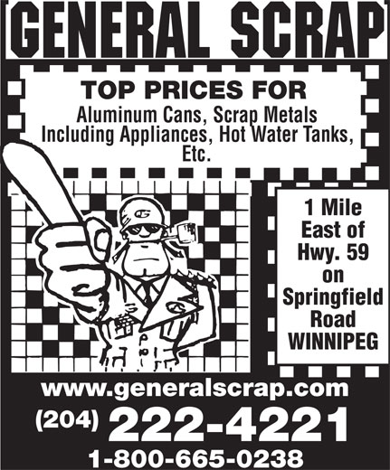 General Scrap Partnership (204-222-4221) - Annonce illustrée======= - TOP PRICES FOR Aluminum Cans, Scrap Metals Including Appliances, Hot Water Tanks, Etc. 1 Mile East of Hwy. 59 on Springfield Road WINNIPEG www .generalscrap.com (204) 222-4221 1-800-665-0238 Etc. 1 Mile East of Hwy. 59 on Springfield Road WINNIPEG www .generalscrap.com TOP PRICES FOR Aluminum Cans, Scrap Metals Including Appliances, Hot Water Tanks, (204) 222-4221 1-800-665-0238