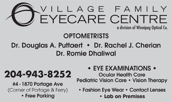 Village Family Eye Care (204-943-8252) - Display Ad - OPTOMETRISTS Dr. Douglas A. Puttaert     Dr. Rachel J. Cherian Dr. Romie Dhaliwal EYE EXAMINATIONS Ocular Health Care 204-943-8252 Pediatric Vision Care   Vision Therapy #4 - 1870 Portage Ave Fashion Eye Wear   Contact Lenses (Corner of Portage & Ferry) Free Parking Lab on Premises OPTOMETRISTS Dr. Douglas A. Puttaert     Dr. Rachel J. Cherian Dr. Romie Dhaliwal EYE EXAMINATIONS Ocular Health Care 204-943-8252 Pediatric Vision Care   Vision Therapy #4 - 1870 Portage Ave Fashion Eye Wear   Contact Lenses (Corner of Portage & Ferry) Free Parking Lab on Premises