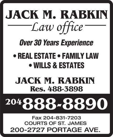 Jack M Rabkin Law Office (204-888-8890) - Annonce illustrée======= - JACK M. RABKIN Res. 488-3898 204 888-8890 Fax204-831-7203 COURTS OF ST. JAMES 200-2727 PORTAGE AVE. JACK M. RABKIN Over30YearsExperience REALESTATE FAMILYLAW WILLS&ESTATES REALESTATE FAMILYLAW WILLS&ESTATES JACK M. RABKIN Res. 488-3898 204 888-8890 Fax204-831-7203 COURTS OF ST. JAMES 200-2727 PORTAGE AVE. JACK M. RABKIN Over30YearsExperience